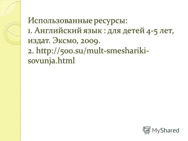 Использованные ресурсы: 1. Английский язык : для детей 4-5 лет, издать. Эксмо, 2009. 2. http://500.su/mult-smeshariki- sovunja.html