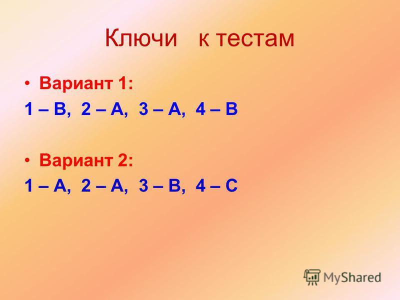 Ключи к тестам Вариант 1: 1 – B, 2 – A, 3 – A, 4 – B Вариант 2: 1 – A, 2 – A, 3 – B, 4 – C