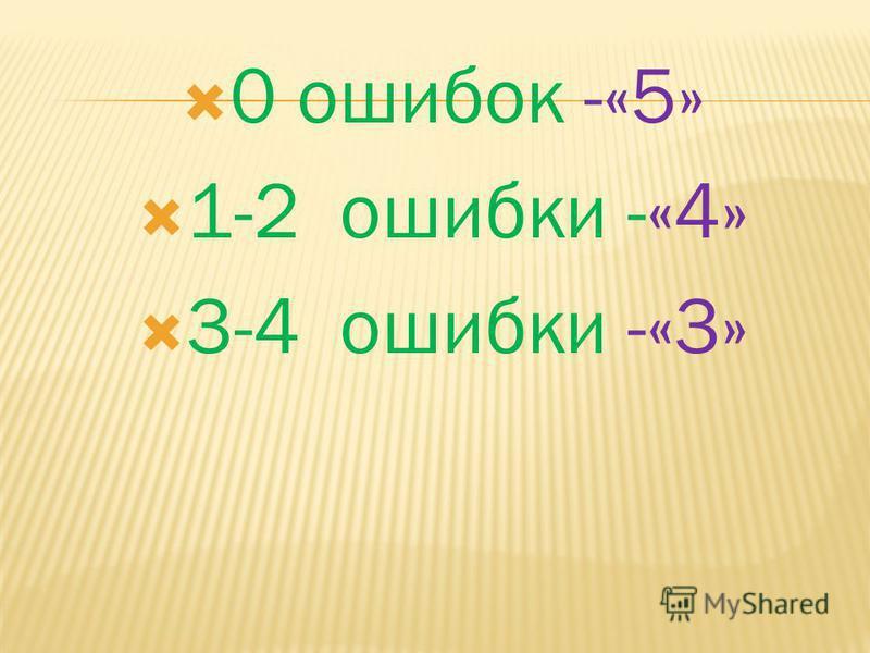0 ошибок -«5» 1-2 ошибки -«4» 3-4 ошибки -«3»