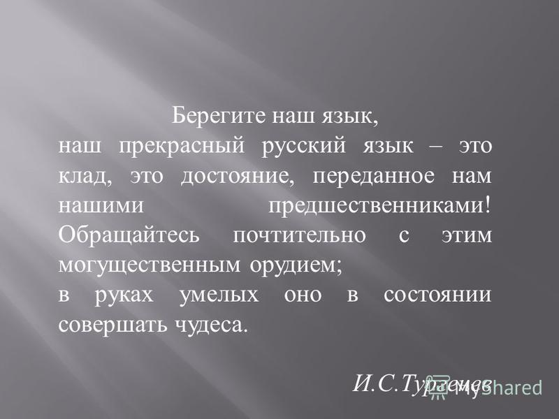 Берегите наш язык, наш прекрасный русский язык – это клад, это достояние, переданное нам нашими предшественниками ! Обращайтесь почтительно с этим могущественным орудием ; в руках умелых оно в состоянии совершать чудеса. И. С. Тургенев