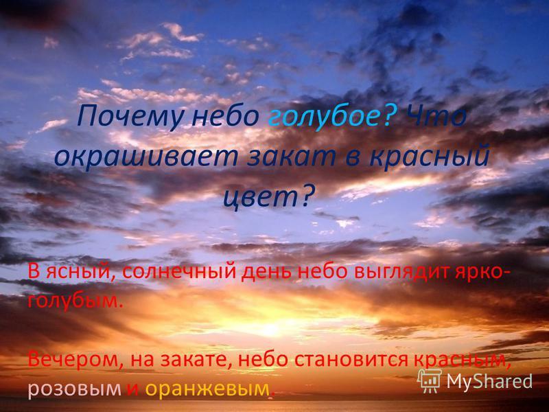Почему небо голубое? Что окрашивает закат в красный цвет? В ясный, солнечный день небо выглядит ярко- голубым. Вечером, на закате, небо становится красным, розовым и оранжевым.