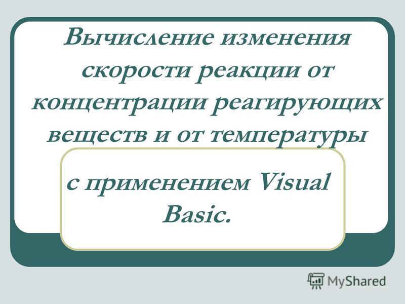 Вычисление изменения скорости реакции от концентрации реагирующих веществ и от температуры с применением Visual Bаsic.