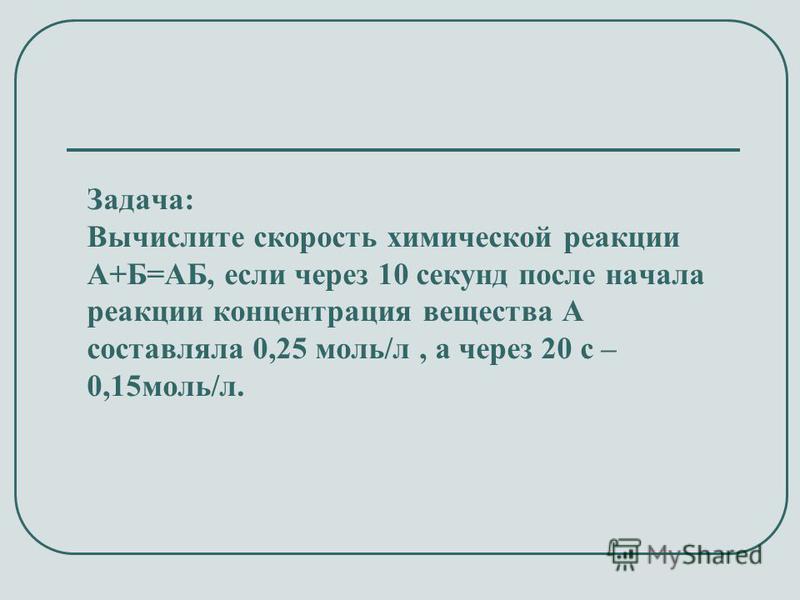Задача: Вычислите скорость химической реакции А+Б=АБ, если через 10 секунд после начала реакции концентрация вещества А составляла 0,25 моль/л, а через 20 с – 0,15 моль/л.