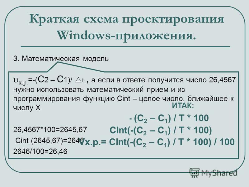 Краткая схема проектирования Windows-приложения. 3. Математическая модель х.р. =-( С 2 – С 1)/ t, а если в ответе получится число 26,4567 нужно использовать математический прием и из программирования функцию Сint – целое число, ближайшее к числу Х 26