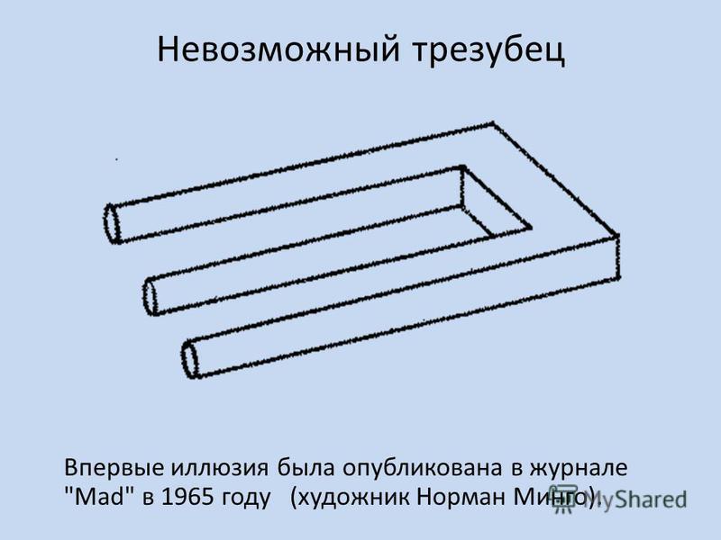 Невозможный трезубец Впервые иллюзия была опубликована в журнале Mad в 1965 году (художник Норман Минго).