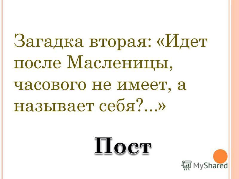 Загадка вторая: «Идет после Масленицы, часового не имеет, а называет себя?...»