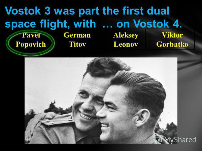 Pavel Popovich German Titov Aleksey Leonov Viktor Gorbatko Vostok 3 was part the first dual space flight, with … on Vostok 4.