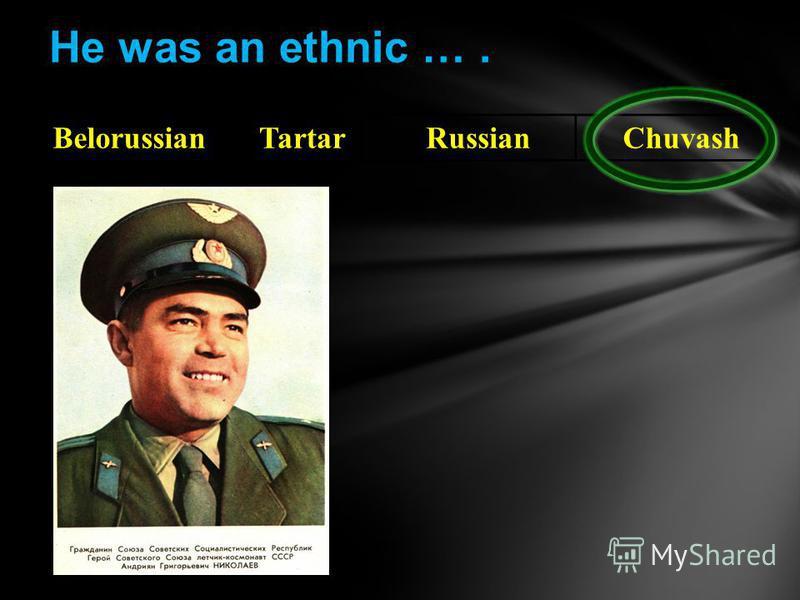 He was an ethnic …. BelorussianTartarRussianChuvash