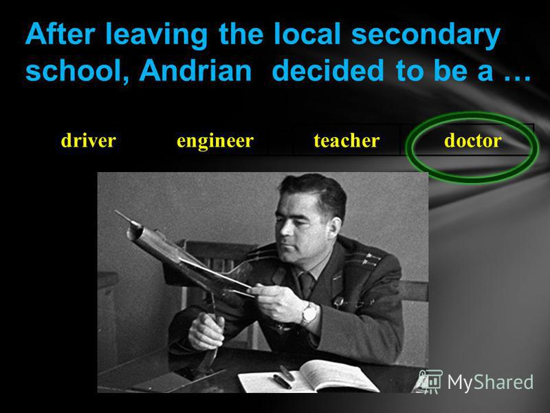 driverengineerteacherdoctor After leaving the local secondary school, Andrian decided to be a …