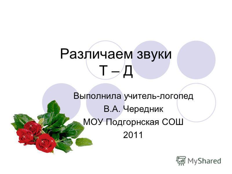 Различаем звуки Т – Д Выполнила учитель-логопед В.А. Чередник МОУ Подгорнская СОШ 2011