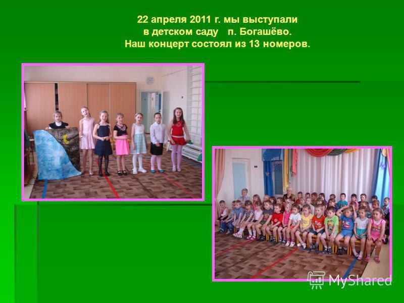 22 апреля 2011 г. мы выступали в детском саду п. Богашёво. Наш концерт состоял из 13 номеров.