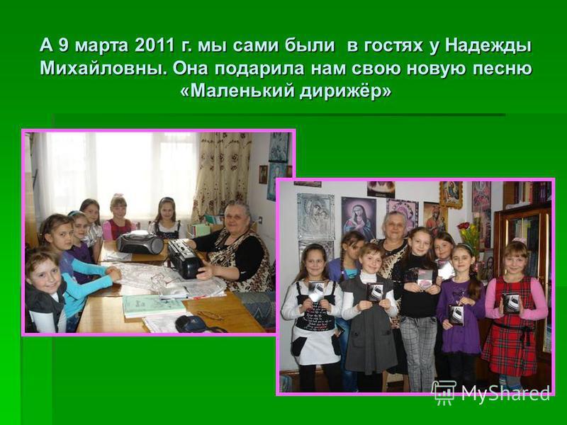 А 9 марта 2011 г. мы сами были в гостях у Надежды Михайловны. Она подарила нам свою новую песню «Маленький дирижёр»