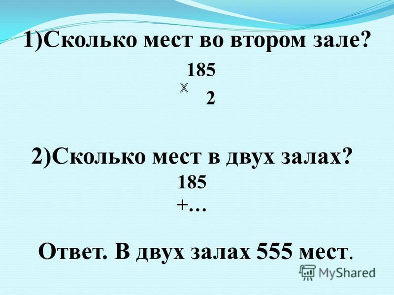 2)Сколько мест в двух залах? 185 +… Ответ. В двух залах 555 мест. 1)Сколько мест во втором зале? 185 2
