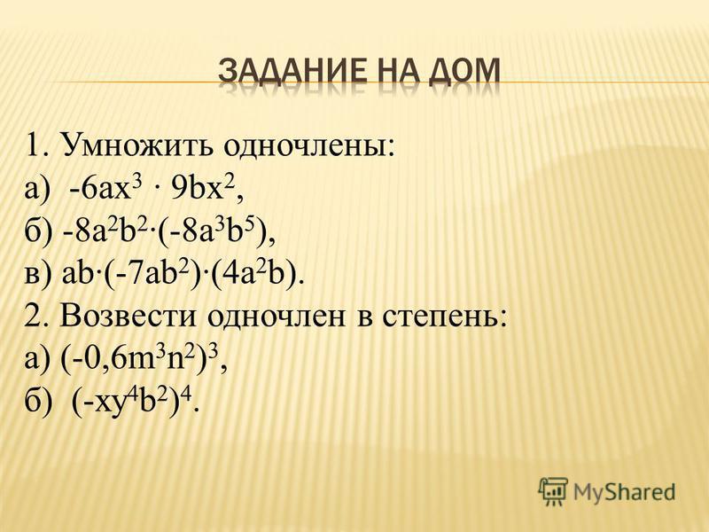 1. Умножить одночлены: а) -6 ах 3 · 9bх 2, б) -8 а 2 b 2 ·(-8 а 3 b 5 ), в) аb·(-7 аb 2 )·(4 а 2 b). 2. Возвести одночлен в степень: а) (-0,6m 3 n 2 ) 3, б) (-ху 4 b 2 ) 4.