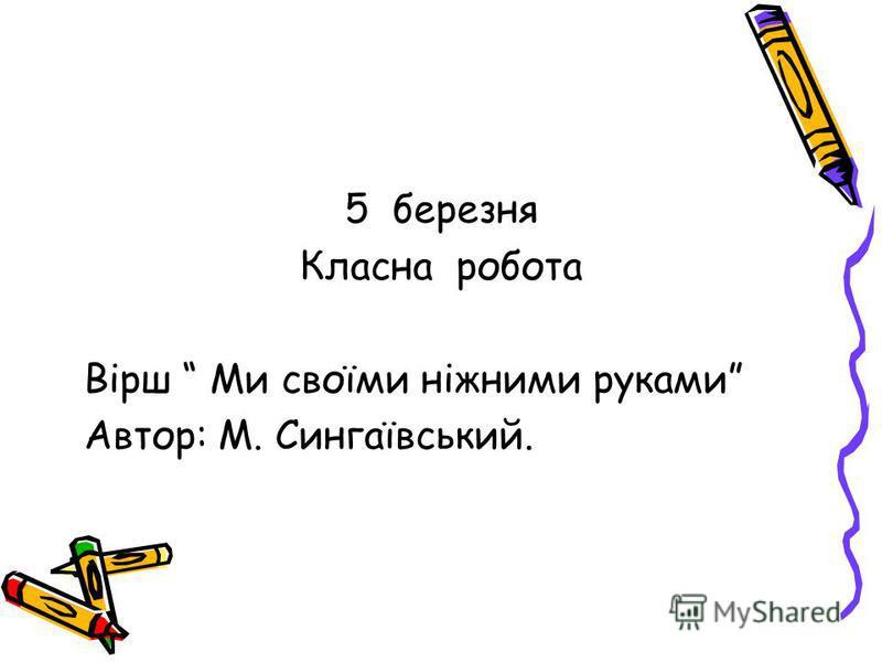 5 березня Класна робота Вірш Ми своїми ніжними руками Автор: М. Сингаївський.