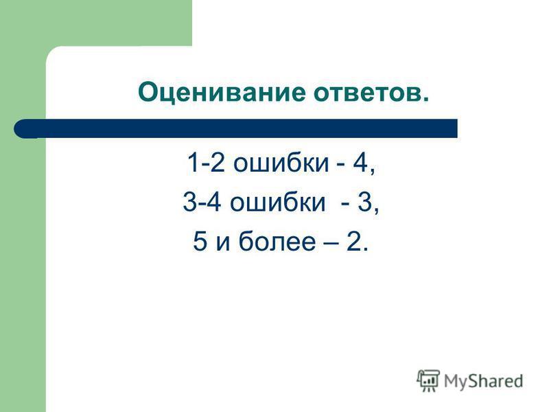 Оценивание ответов. 1-2 ошибки - 4, 3-4 ошибки - 3, 5 и более – 2.