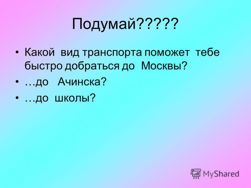Подумай????? Какой вид транспорта поможет тебе быстро добраться до Москвы? …до Ачинска? …до школы?