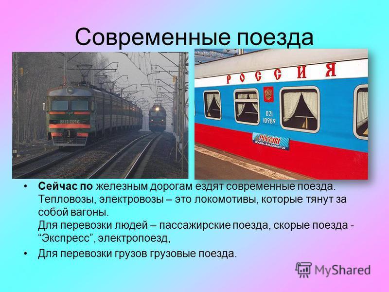 Современные поезда Сейчас по железным дорогам ездят современные поезда. Тепловозы, электровозы – это локомотивы, которые тянут за собой вагоны. Для перевозки людей – пассажирские поезда, скорые поезда - Экспресс, электропоезд, Для перевозки грузов гр