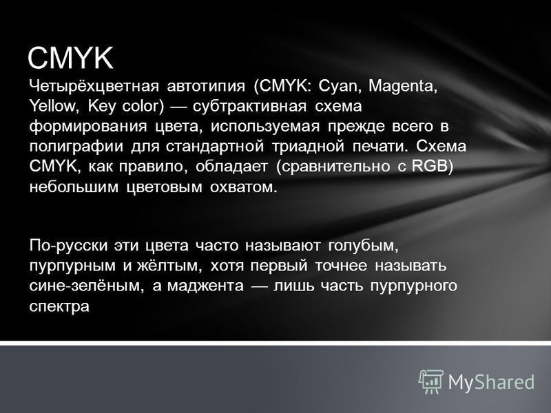 CMYK Четырёхцветная автотипия (CMYK: Cyan, Magenta, Yellow, Key color) субтрактивная схема формирования цвета, используемая прежде всего в полиграфии для стандартной триадной печати. Схема CMYK, как правило, обладает (сравнительно с RGB) небольшим цв
