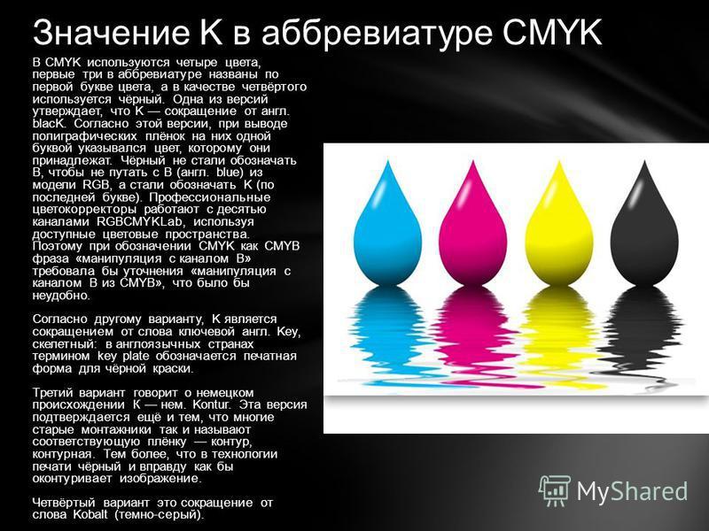 Значение K в аббревиатуре CMYK В CMYK используются четыре цвета, первые три в аббревиатуре названы по первой букве цвета, а в качестве четвёртого используется чёрный. Одна из версий утверждает, что K сокращение от англ. blacK. Согласно этой версии, п