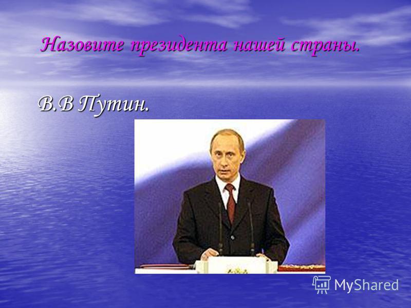 Назовите президента нашей страны. Назовите президента нашей страны. В.В Путин. В.В Путин.