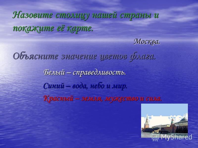 Назовите столицу нашей страны и покажите её карте. Москва. Москва. Объясните значение цветов флага. Белый – справедливость. Белый – справедливость. Синий – вода, небо и мир. Синий – вода, небо и мир. Красный – земля, мужество и сила. Красный – земля,