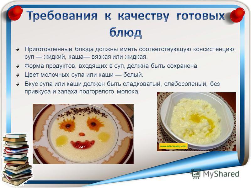 Приготовленные блюда должны иметь соответствующую консистенцию: суп жидкий, каша вязкая или жидкая. Форма продуктов, входящих в суп, должна быть сохранена. Цвет молочных супа или каши белый. Вкус супа или каши должен быть сладковатый, слабосоленый,