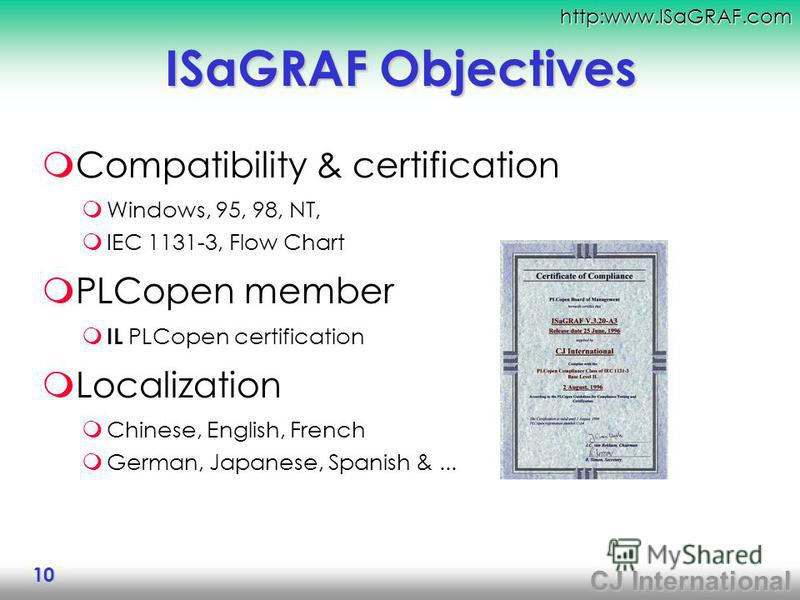CJ International http:www.ISaGRAF.com 10 ISaGRAF Objectives Compatibility & certification Windows, 95, 98, NT, IEC 1131-3, Flow Chart PLCopen member IL PLCopen certification Localization Chinese, English, French German, Japanese, Spanish &...