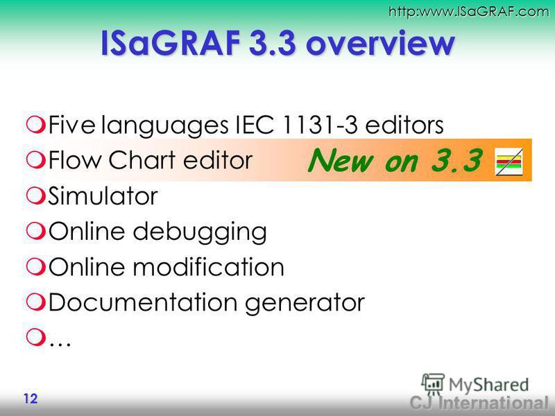 CJ International http:www.ISaGRAF.com 12 New on 3.3. ISaGRAF 3.3 overview Five languages IEC 1131-3 editors Flow Chart editor Simulator Online debugging Online modification Documentation generator …
