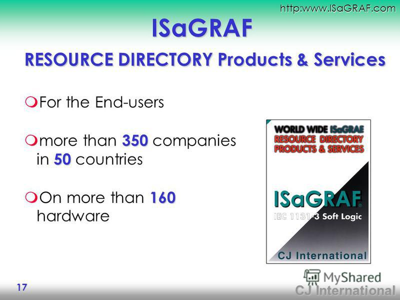 CJ International http:www.ISaGRAF.com 17 ISaGRAF RESOURCE DIRECTORY Products & Services For the End-users 350 50 more than 350 companies in 50 countries 160 On more than 160 hardware