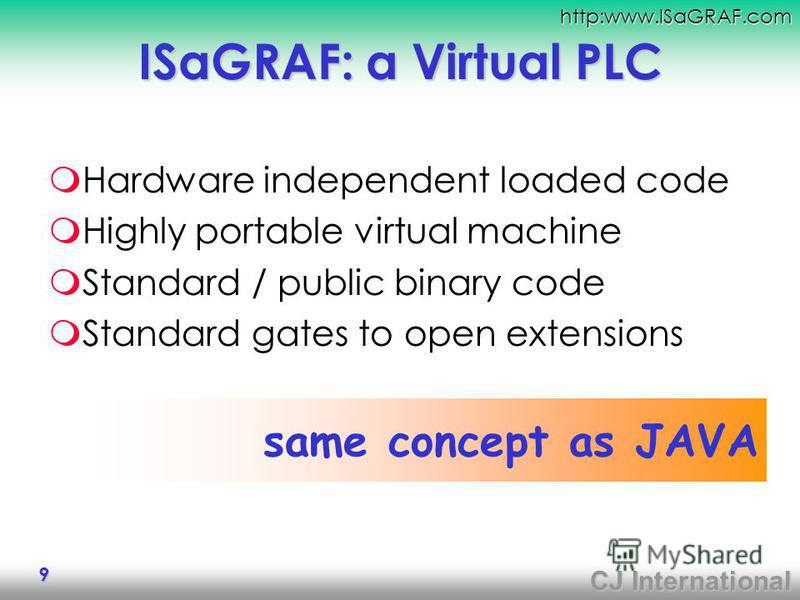 CJ International http:www.ISaGRAF.com 9 ISaGRAF: a Virtual PLC Hardware independent loaded code Highly portable virtual machine Standard / public binary code Standard gates to open extensions same concept as JAVA