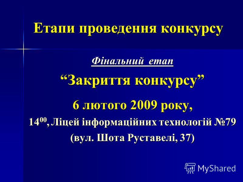 Етапи проведення конкурсу Фінальний етап Закриття конкурсу 6 лютого 2009 року, 14 00, Ліцей інформаційних технологій 79 (вул. Шота Руставелі, 37)