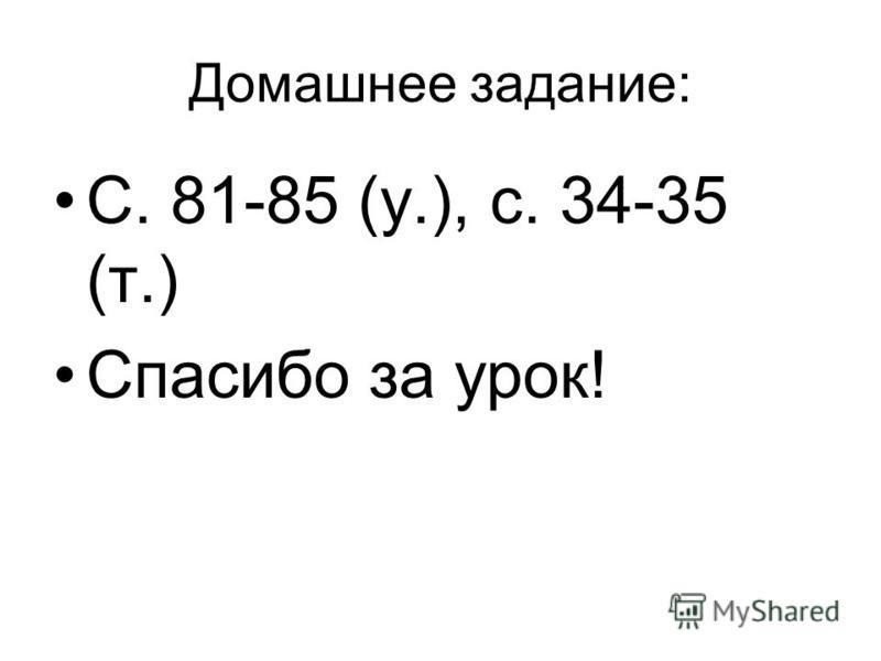 Домашнее задание: С. 81-85 (у.), с. 34-35 (т.) Спасибо за урок!