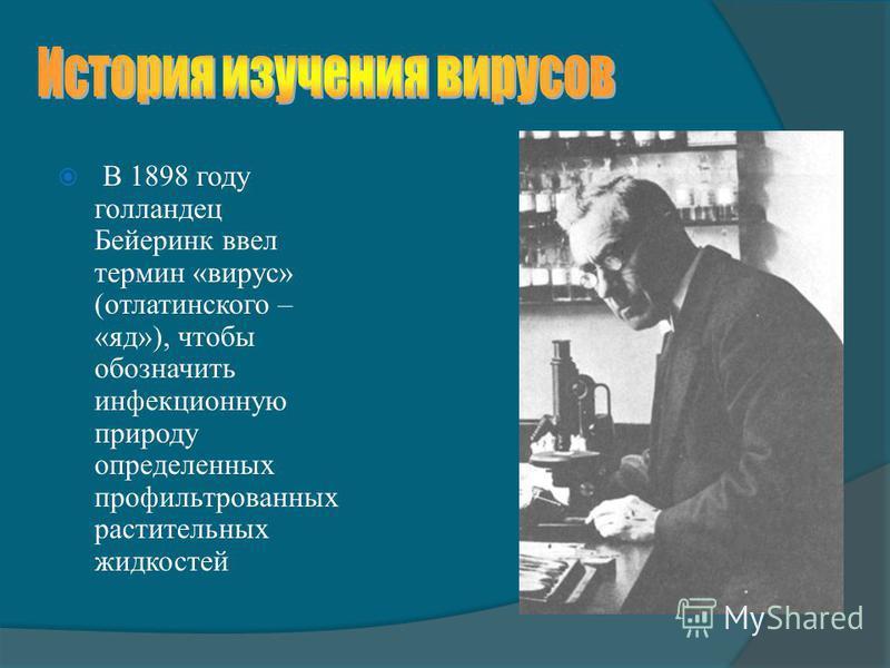 В 1898 году голландец Бейеринк ввел термин «вирус» (от латинского – «яд»), чтобы обозначить инфекционную природу определенных профильтрованных растительных жидкостей