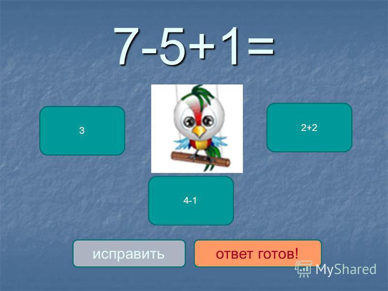 7-5+1= 3 4-1 2+2 исправить ответ готов!