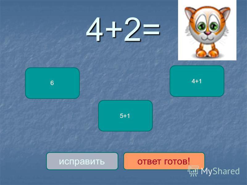 4+2= 6 5+1 4+1 исправить ответ готов!