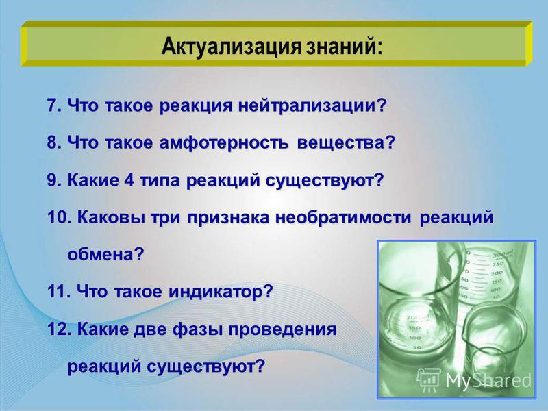 7. Что такое реакция нейтрализации? 8. Что такое амфотерность вещества? 9. Какие 4 типа реакций существуют? 10. Каковы три признака необратимости реакций обмена? 11. Что такое индикатор? 12. Какие две фазы проведения реакций существуют? Актуализация