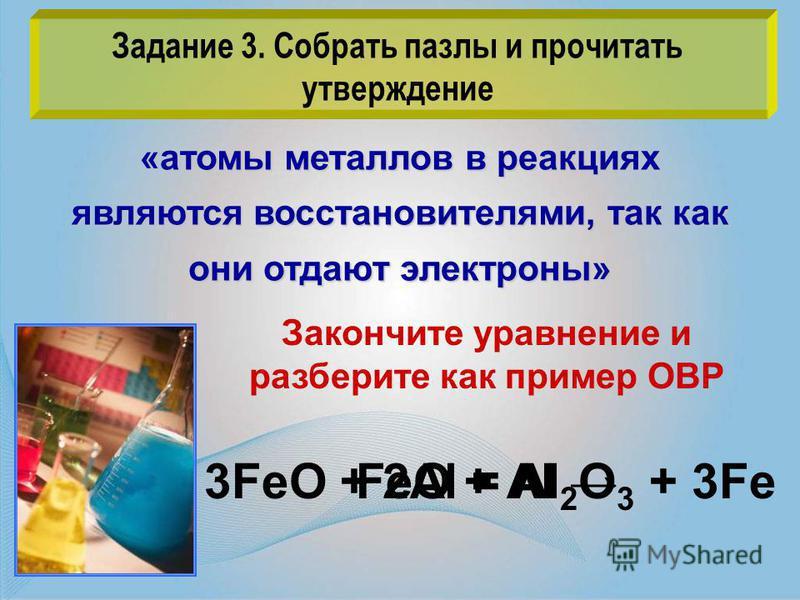 Задание 3. Собрать пазлы и прочитать утверждение «атомы металлов в реакциях являются восстановителями, так как они отдают электроны» FeO + Аl Закончите уравнение и разберите как пример ОВР 3FeO + 2Аl = Al 2 O 3 + 3Fe