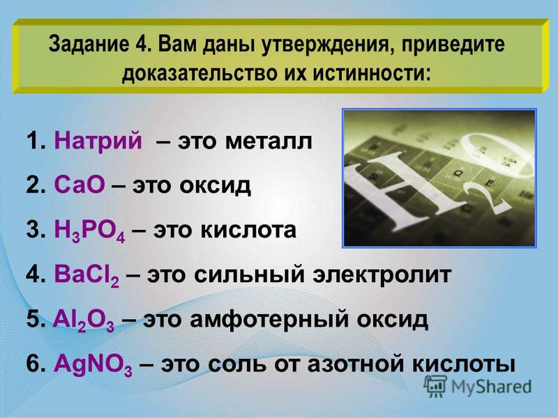 1. Натрий – это металл 2. СаО – это оксид 3. Н 3 РО 4 – это кислота 4. ВаCl 2 – это сильный электролит 5. Al 2 O 3 – это амфотерный оксид 6. АgNO 3 – это соль от азотной кислоты Задание 4. Вам даны утверждения, приведите доказательство их истинности: