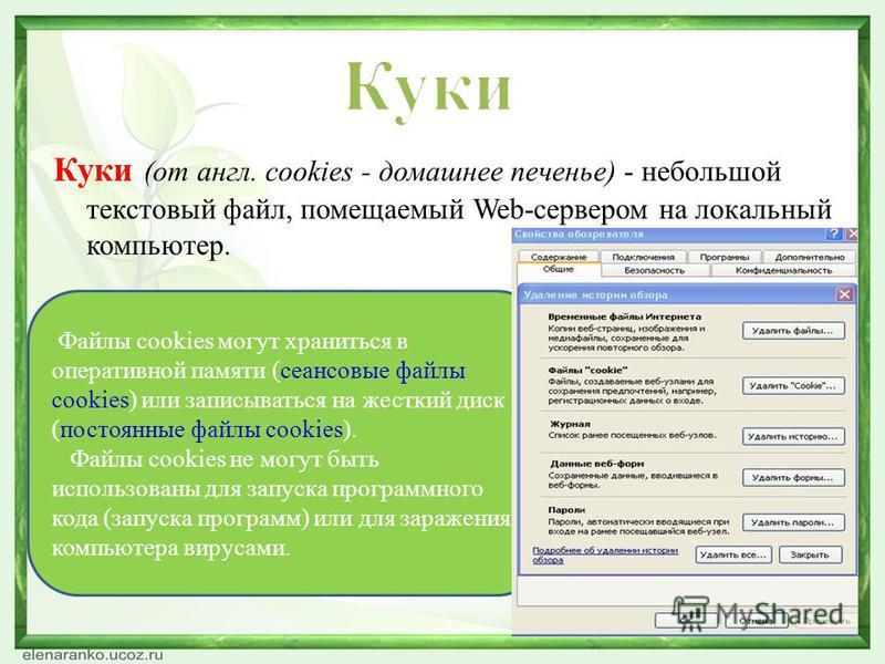 Куки (от англ. cookies - домашнее печенье) - небольшой текстовый файл, помещаемый Web-сервером на локальный компьютер. Файлы cookies могут храниться в оперативной памяти (сеансовые файлы cookies) или записываться на жесткий диск (постоянные файлы coo