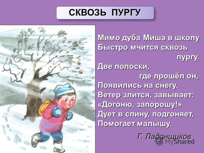 Мимо дуба Миша в школу Быстро мчится сквозь пургу. пургу. Две полоски, где прошёл он, где прошёл он, Появились на снегу. Ветер злится, завывает: «Догоню, запорошу!» Дует в спину, подгоняет, Помогает малышу. СКВОЗЬ ПУРГУ Г. Ладонщиков