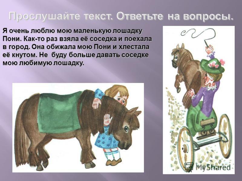 Я очень люблю мою маленькую лошадку Пони. Как-то раз взяла её соседка и поехала в город. Она обижала мою Пони и хлестала её кнутом. Не буду больше давать соседке мою любимую лошадку.