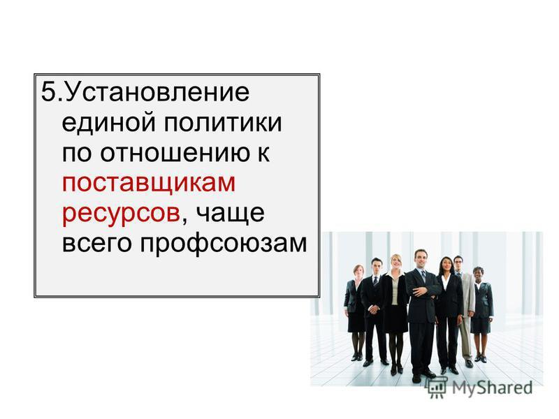 5. Установление единой политики по отношению к поставщикам ресурсов, чаще всего профсоюзам