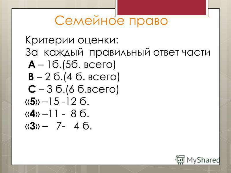 Семейное право Критерии оценки: За каждый правильный ответ части А – 1 б.(5 б. всего) В – 2 б.(4 б. всего) С – 3 б.(6 б.всего) « 5 » –15 -12 б. « 4 » –11 - 8 б. « 3 » – 7- 4 б.