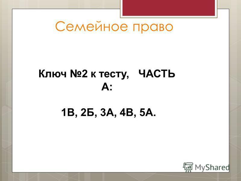 Семейное право Ключ 2 к тесту, ЧАСТЬ А: 1В, 2Б, 3А, 4В, 5А.