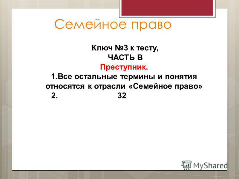 Семейное право Ключ 3 к тесту, ЧАСТЬ В Преступник. 1. Все остальные термины и понятия относятся к отрасли «Семейное право» 2. 32