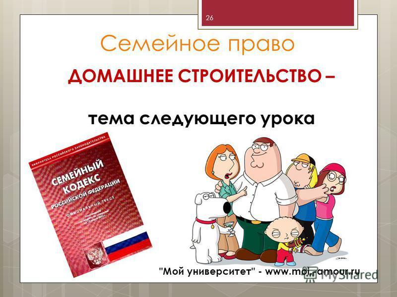 Семейное право ДОМАШНЕЕ СТРОИТЕЛЬСТВО – тема следующего урока Мой университет - www.moi.-amour.ru 26