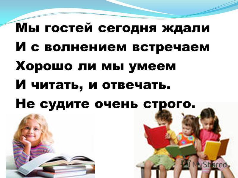Мы гостей сегодня ждали И с волнением встречаем Хорошо ли мы умеем И читать, и отвечать. Не судите очень строго.