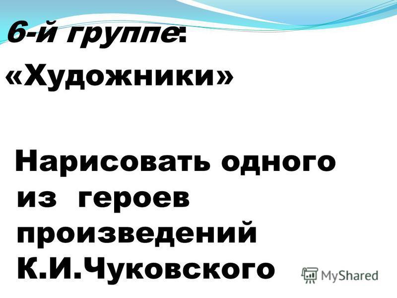 6-й группе: «Художники» Нарисовать одного из героев произведений К.И.Чуковского
