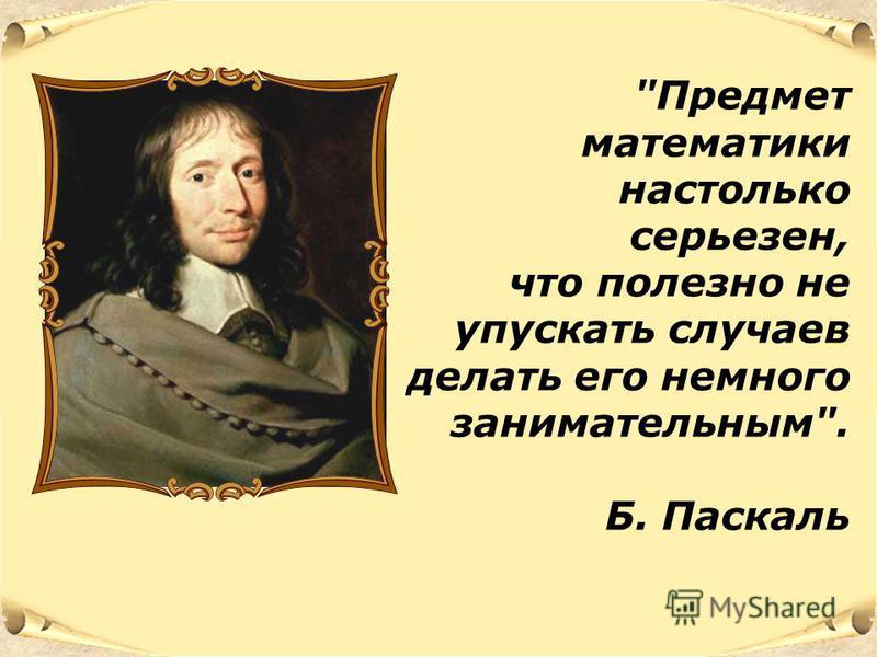 Предмет математики настолько серьезен, что полезно не упускать случаев делать его немного занимательным. Б. Паскаль
